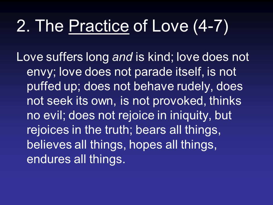 2. The Practice of Love (4-7) Love suffers long and is kind; love does not envy; love does not parade itself, is not puffed up; does not behave rudely