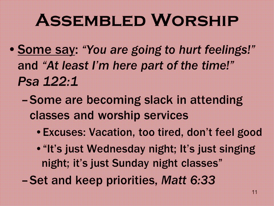 Assembled Worship Some say: You are going to hurt feelings! and At least I'm here part of the time! Psa 122:1 –Some are becoming slack in attending classes and worship services Excuses: Vacation, too tired, don't feel good It's just Wednesday night; It's just singing night; it's just Sunday night classes –Set and keep priorities, Matt 6:33 11