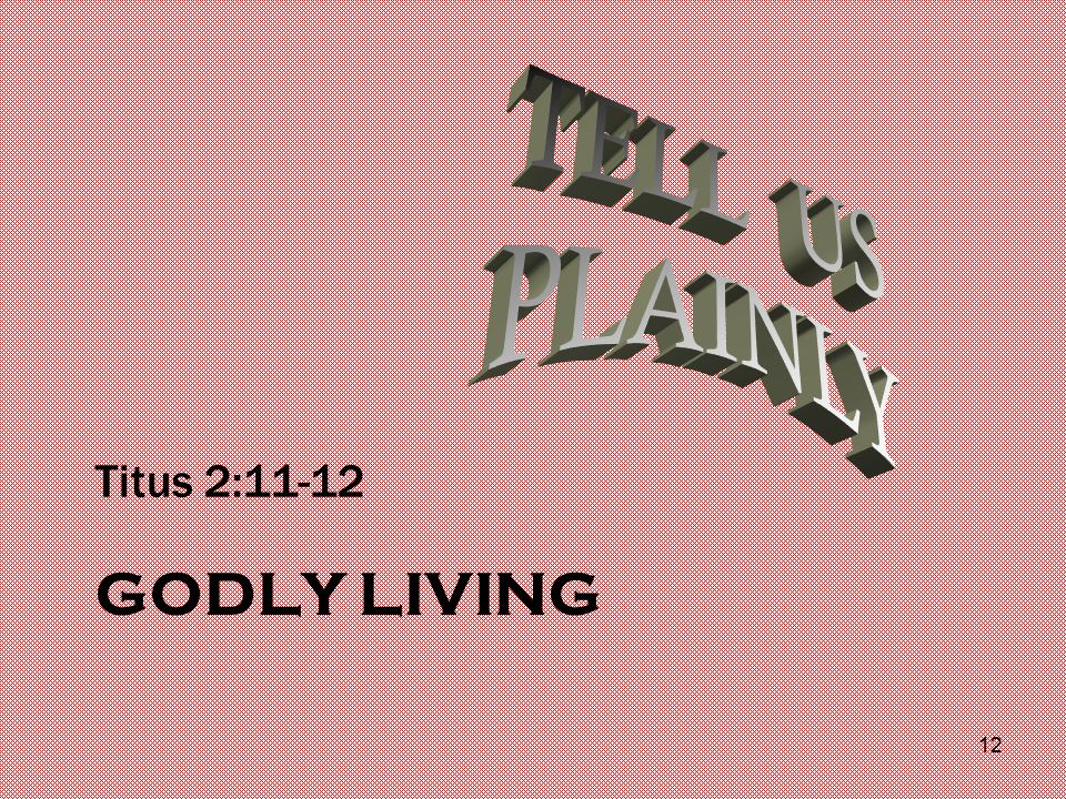 GODLY LIVING Titus 2:11-12 12