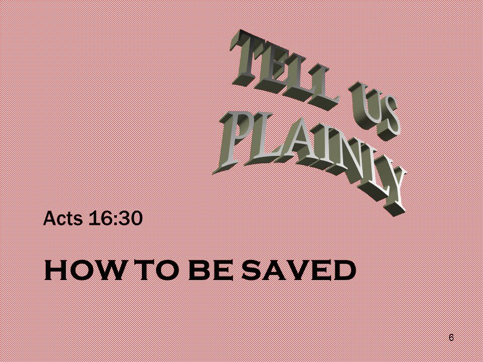 HOW TO BE SAVED Acts 16:30 6