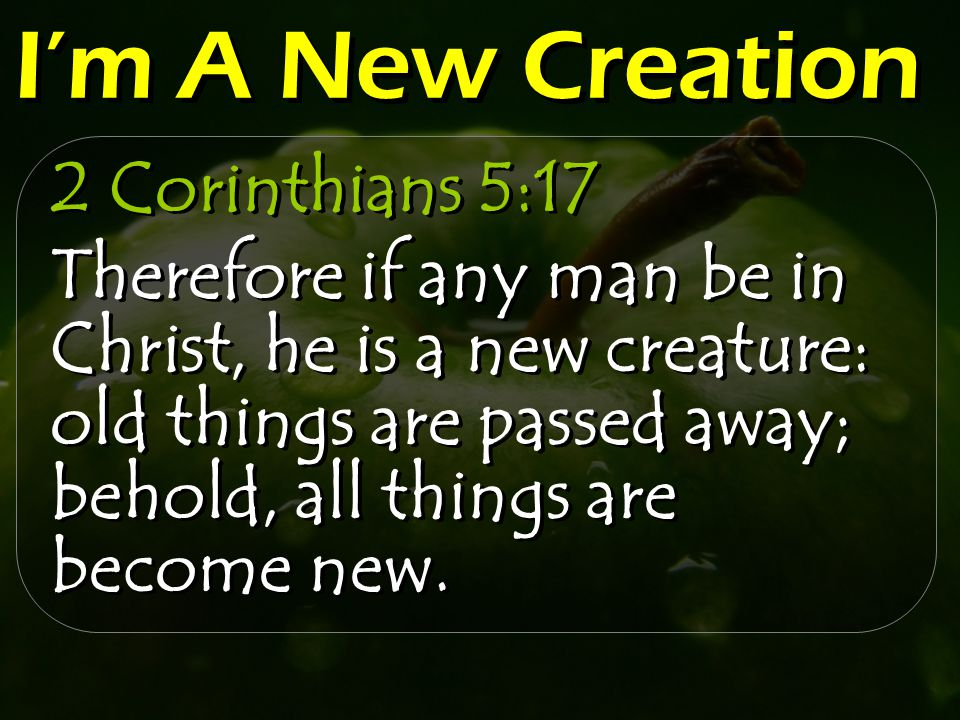 I'm A New Creation 2 Corinthians 5:17 Therefore if any man be in Christ, he is a new creature: old things are passed away; behold, all things are become new.