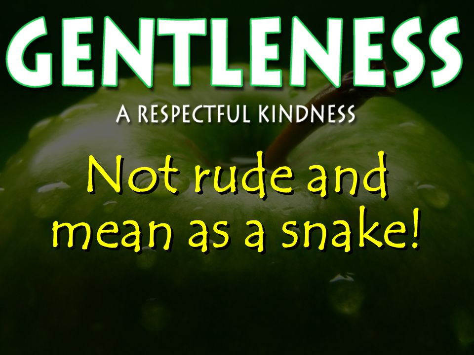 Not rude and mean as a snake!