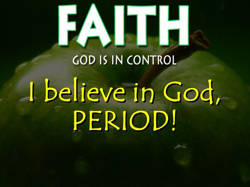 I believe in God, PERIOD!