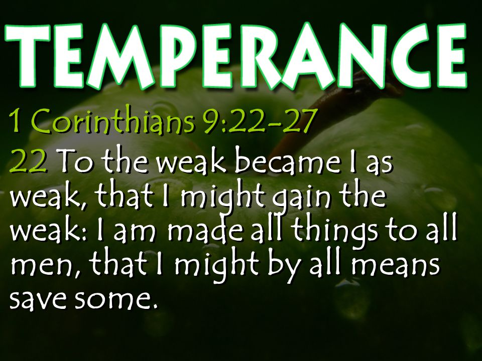 1 Corinthians 9:22-27 22 To the weak became I as weak, that I might gain the weak: I am made all things to all men, that I might by all means save some.