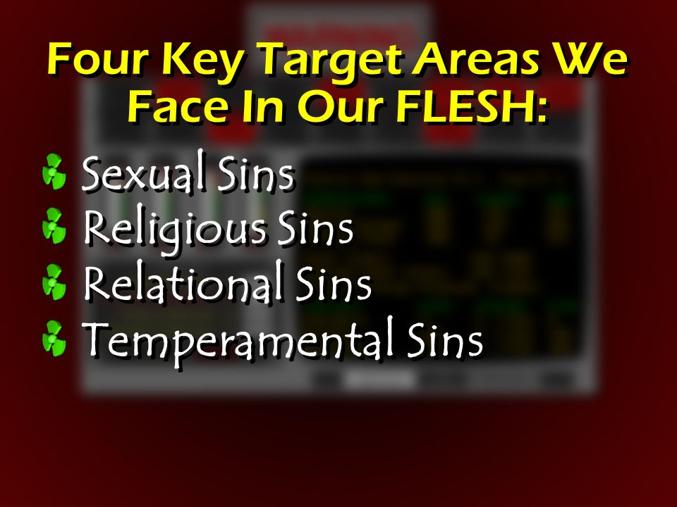 Four Key Target Areas We Face In Our FLESH: Sexual Sins Religious Sins Relational Sins Temperamental Sins