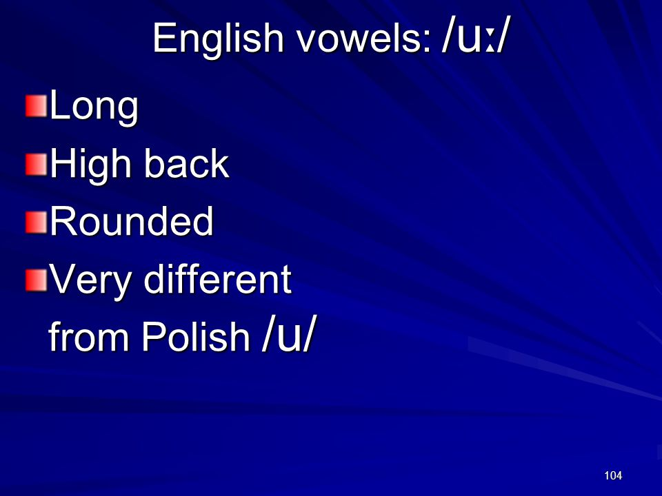 104 English vowels: /u ː / Long High back Rounded Very different from Polish /u/