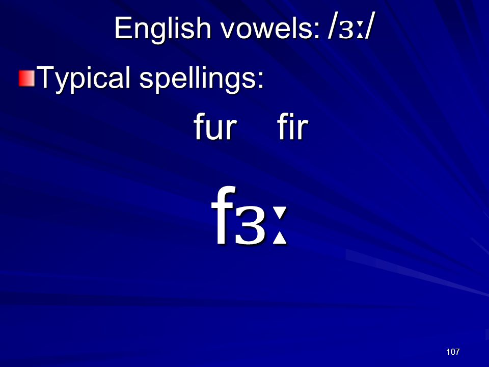 107 English vowels: / ɜː / Typical spellings: fur fir f ɜː