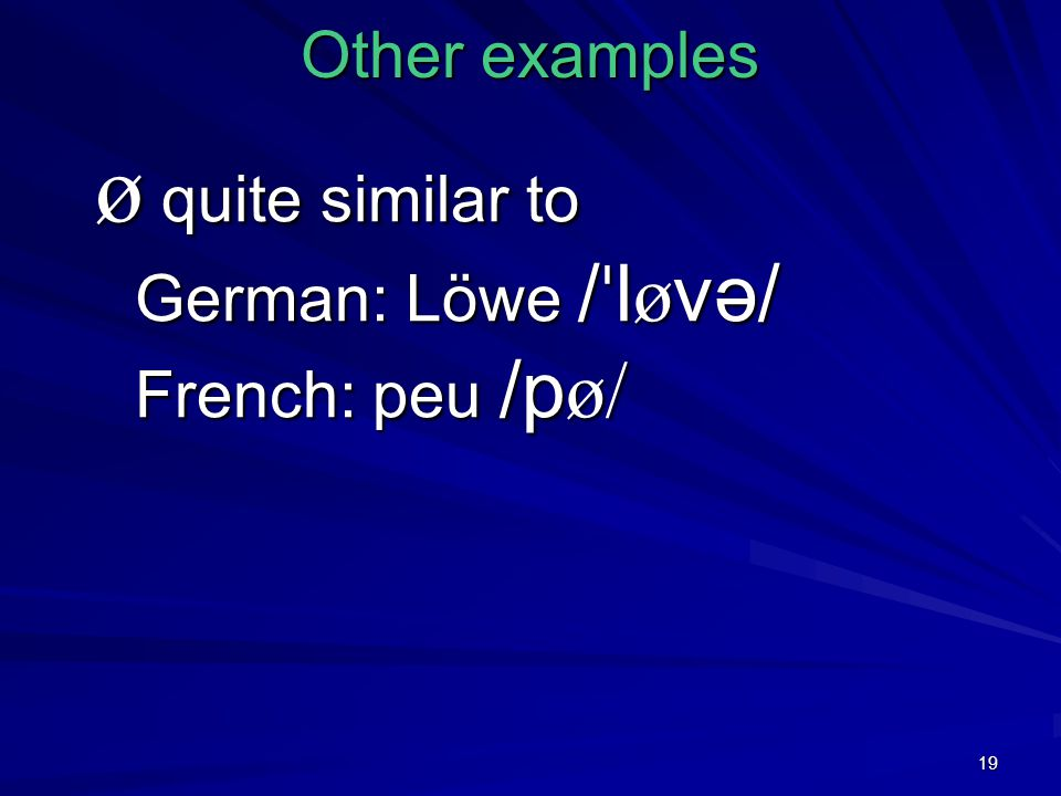 19 Other examples ø quite similar to German: Löwe / ˈ l ø və/ French: peu /p ø/