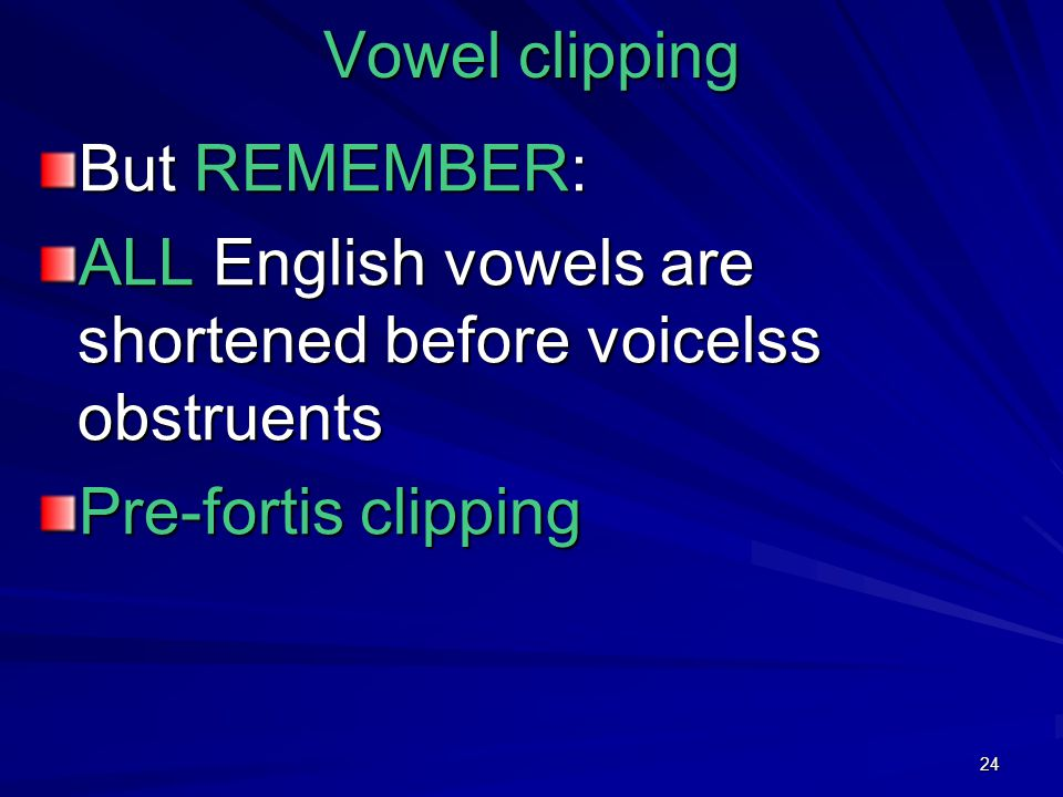 24 Vowel clipping But REMEMBER: ALL English vowels are shortened before voicelss obstruents Pre-fortis clipping