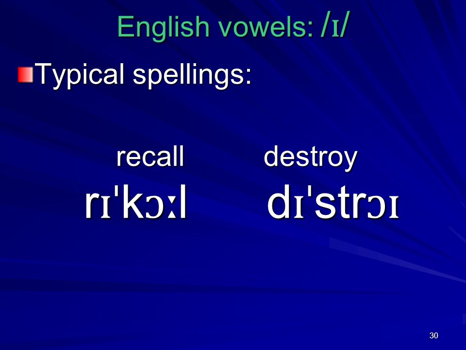 30 English vowels: / ɪ / Typical spellings: recall destroy r ɪˈ k ɔː l d ɪˈ str ɔɪ recall destroy r ɪˈ k ɔː l d ɪˈ str ɔɪ
