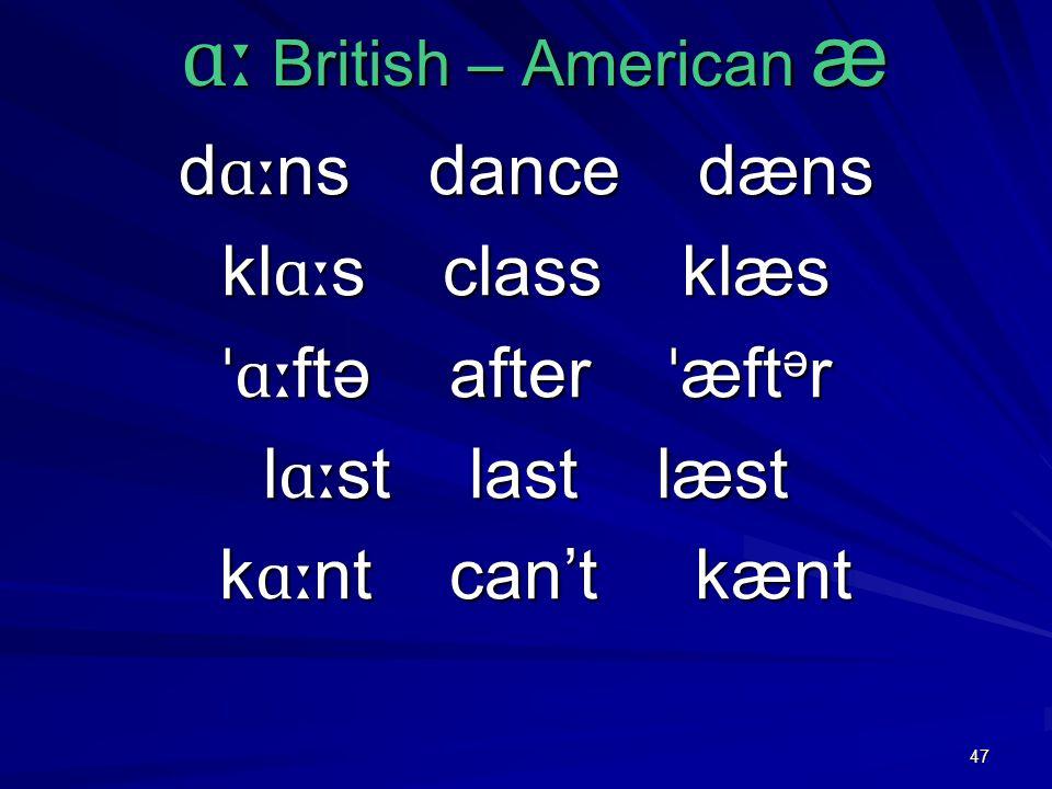 47 ɑː British – American æ ɑː British – American æ d ɑː ns dance dæns kl ɑː s class klæs ˈɑː ftə after ˈ æft ə r l ɑː st last læst k ɑː nt can't kænt