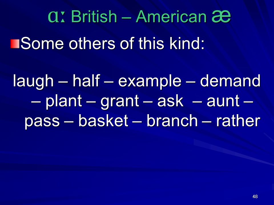 48 ɑː British – American æ ɑː British – American æ Some others of this kind: laugh – half – example – demand – plant – grant – ask – aunt – pass – basket – branch – rather