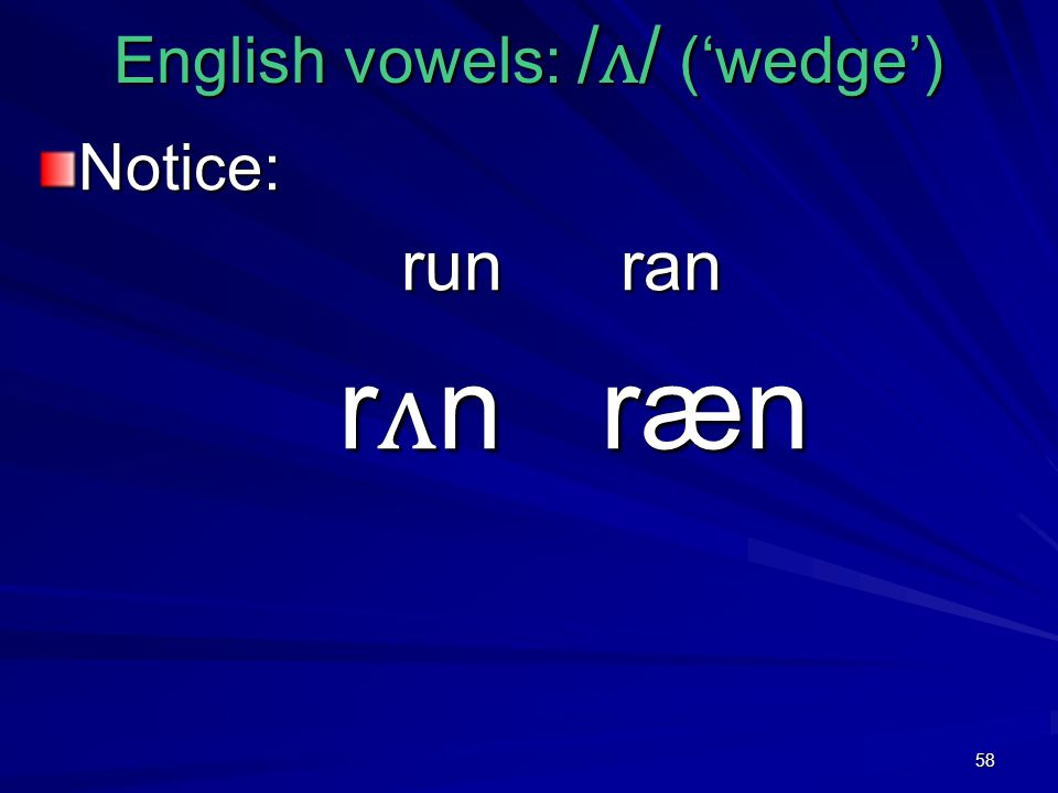 58 English vowels: / ʌ / ('wedge') Notice: run ran run ran r ʌ n ræn r ʌ n ræn