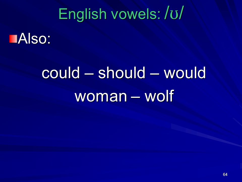 64 English vowels: / ʊ / Also: could – should – would woman – wolf
