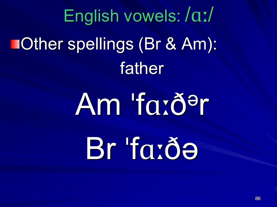 86 English vowels: / ɑː / Other spellings (Br & Am): father Am ˈ f ɑː ð ə r Br ˈ f ɑː ðə