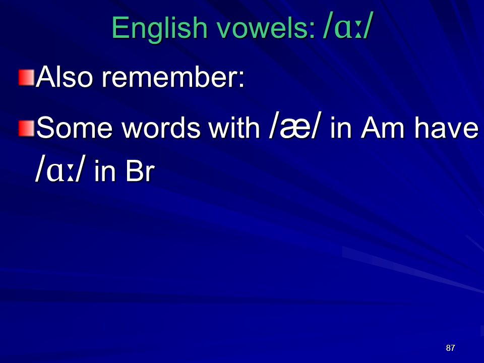 87 English vowels: / ɑː / Also remember: Some words with /æ/ in Am have / ɑː / in Br