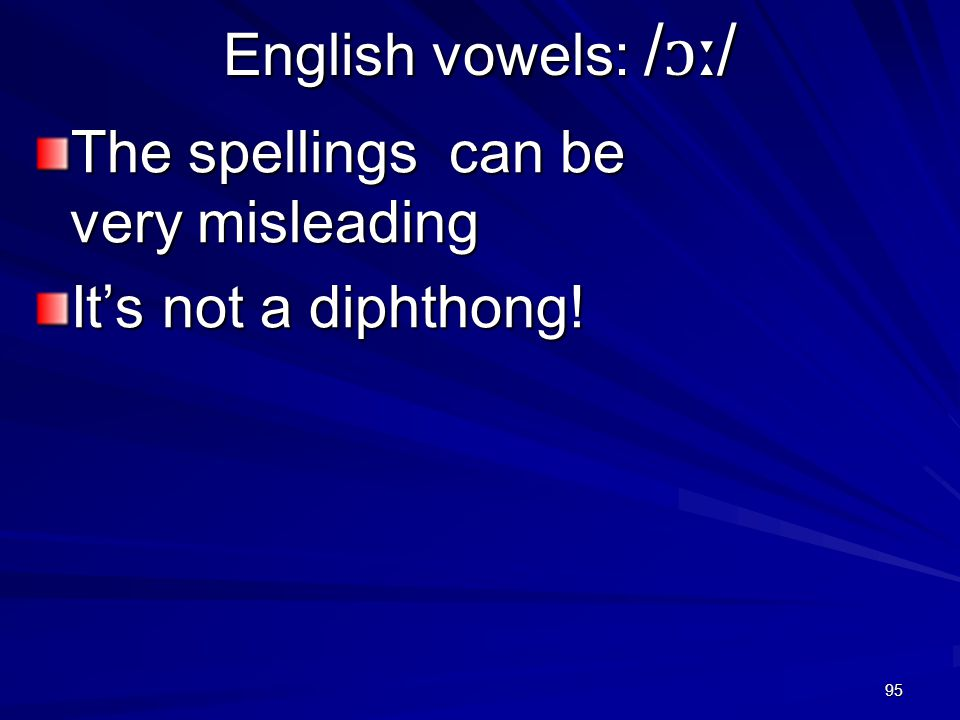 95 English vowels: / ɔː / The spellings can be very misleading It's not a diphthong!