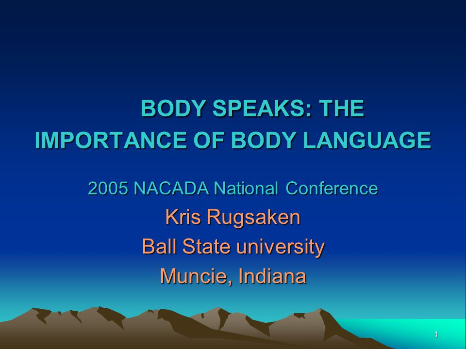 1 BODY SPEAKS: THE IMPORTANCE OF BODY LANGUAGE BODY SPEAKS: THE IMPORTANCE OF BODY LANGUAGE 2005 NACADA National Conference Kris Rugsaken Ball State university Muncie, Indiana