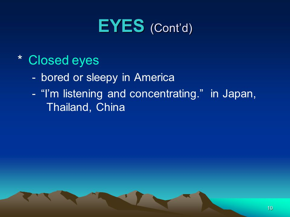 10 EYES (Cont'd) *Closed eyes -bored or sleepy in America - I'm listening and concentrating. in Japan, Thailand, China