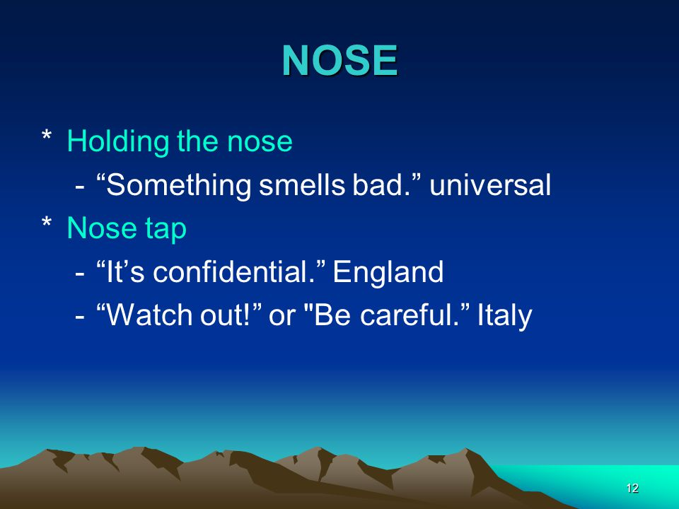 12 NOSE *Holding the nose - Something smells bad. universal *Nose tap - It's confidential. England - Watch out! or Be careful. Italy