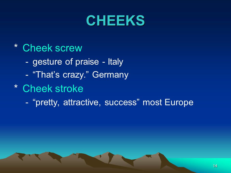 "14 CHEEKS *Cheek screw -gesture of praise - Italy -""That's crazy."" Germany *Cheek stroke -""pretty, attractive, success"" most Europe"