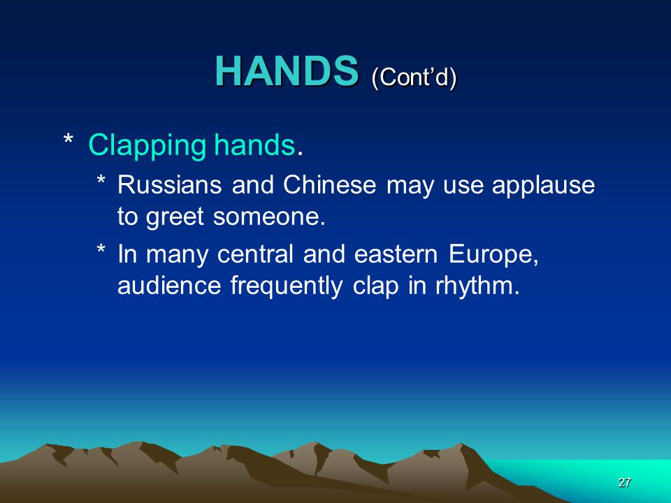 27 HANDS (Cont'd) *Clapping hands. *Russians and Chinese may use applause to greet someone. *In many central and eastern Europe, audience frequently c