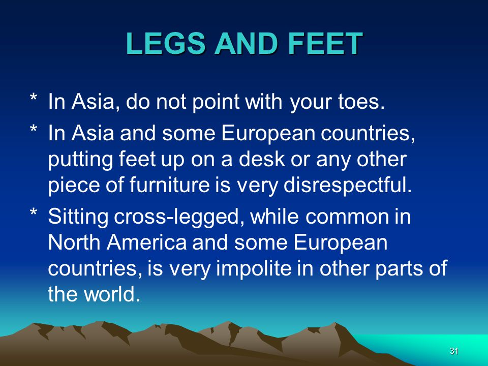 31 LEGS AND FEET *In Asia, do not point with your toes. *In Asia and some European countries, putting feet up on a desk or any other piece of furnitur