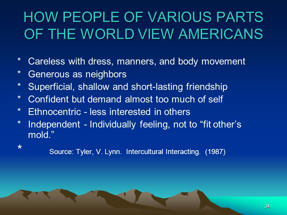 34 HOW PEOPLE OF VARIOUS PARTS OF THE WORLD VIEW AMERICANS *Careless with dress, manners, and body movement *Generous as neighbors *Superficial, shallow and short-lasting friendship *Confident but demand almost too much of self *Ethnocentric - less interested in others *Independent - Individually feeling, not to fit other's mold. * Source: Tyler, V.