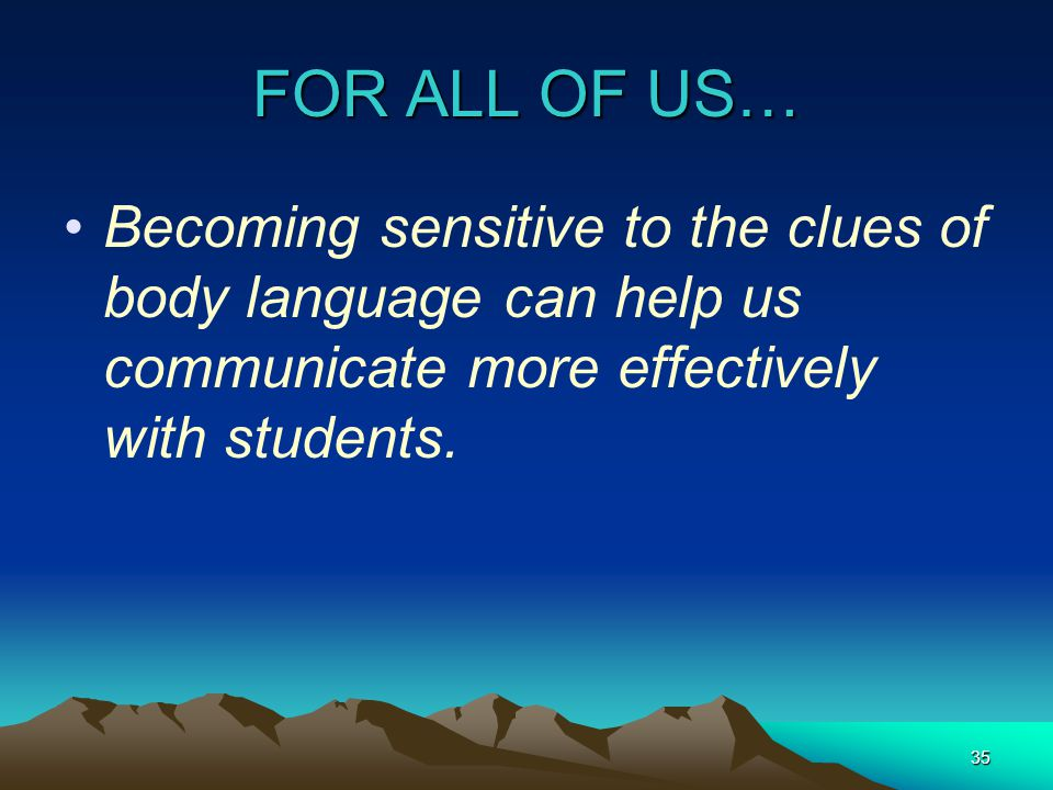 35 FOR ALL OF US… Becoming sensitive to the clues of body language can help us communicate more effectively with students.