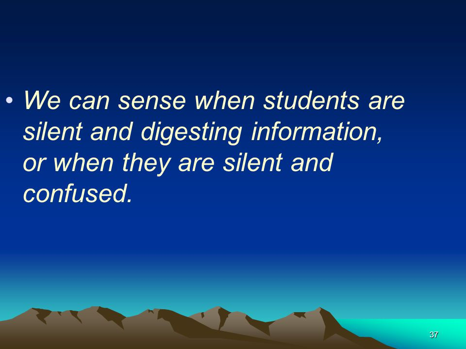 37 We can sense when students are silent and digesting information, or when they are silent and confused.