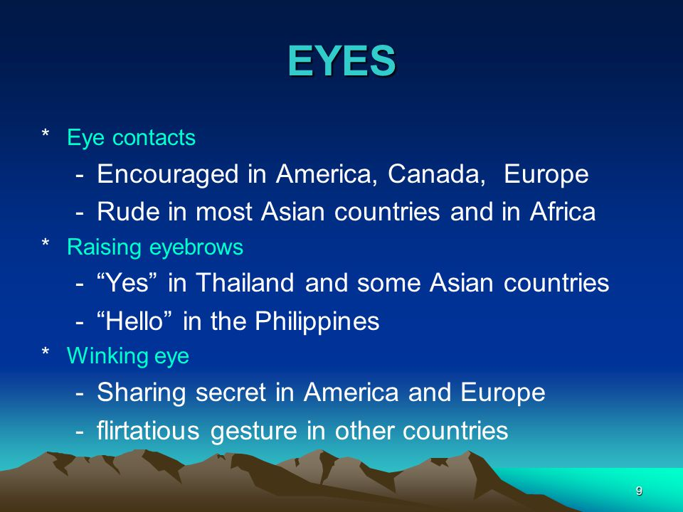 "9 EYES *Eye contacts -Encouraged in America, Canada, Europe -Rude in most Asian countries and in Africa *Raising eyebrows -""Yes"" in Thailand and some"