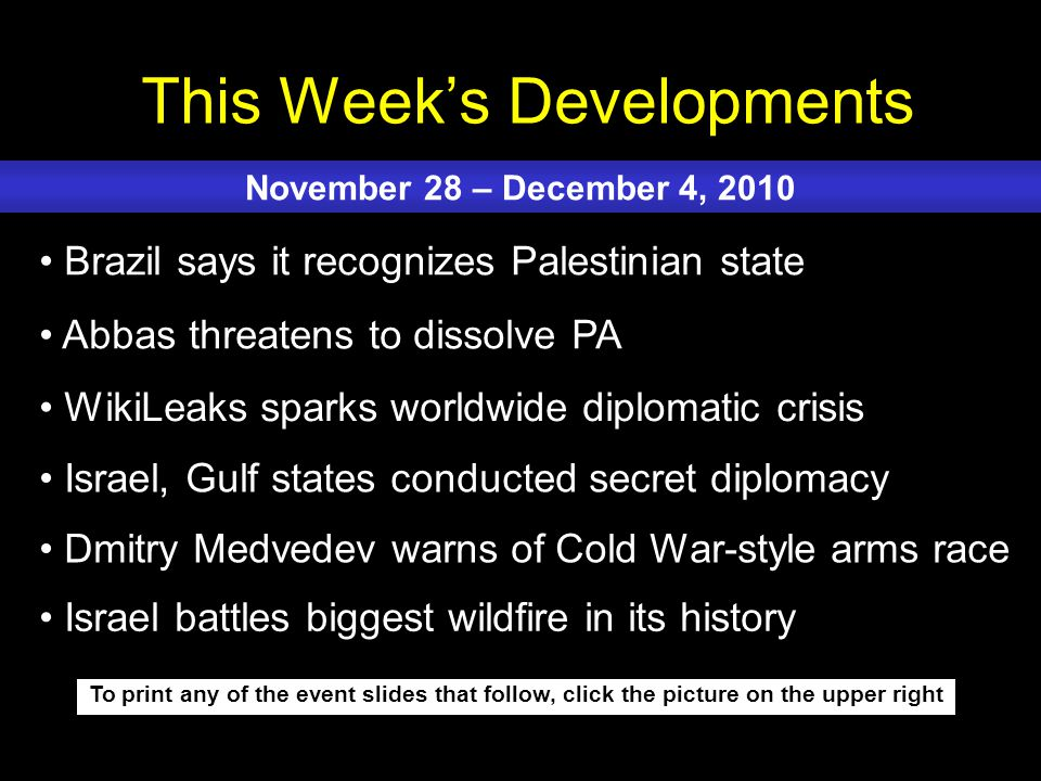 This Week's Developments To print any of the event slides that follow, click the picture on the upper right Brazil says it recognizes Palestinian state Abbas threatens to dissolve PA WikiLeaks sparks worldwide diplomatic crisis Israel, Gulf states conducted secret diplomacy Dmitry Medvedev warns of Cold War-style arms race November 28 – December 4, 2010 Israel battles biggest wildfire in its history