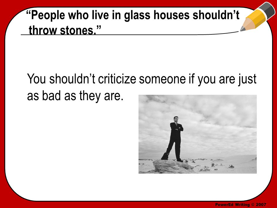 PowerEd Writing © 2007 People who live in glass houses shouldn't throw stones. You shouldn't criticize someone if you are just as bad as they are.