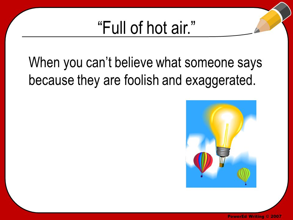PowerEd Writing © 2007 Full of hot air. When you can't believe what someone says because they are foolish and exaggerated.