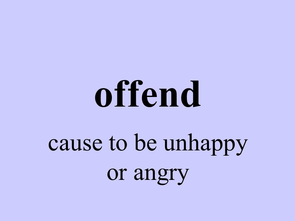 offend cause to be unhappy or angry