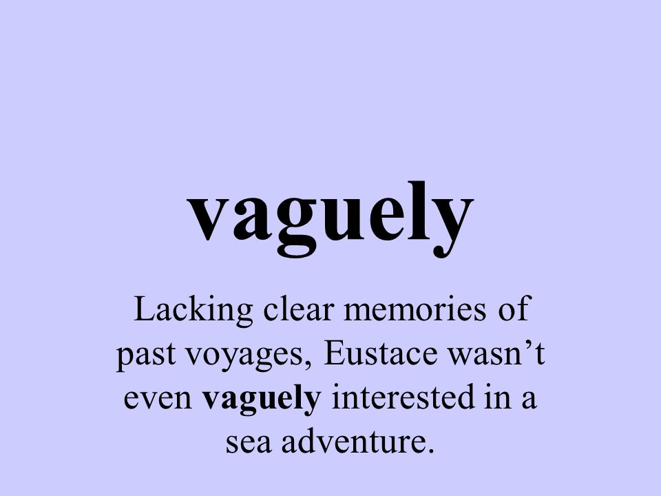 vaguely Lacking clear memories of past voyages, Eustace wasn't even vaguely interested in a sea adventure.