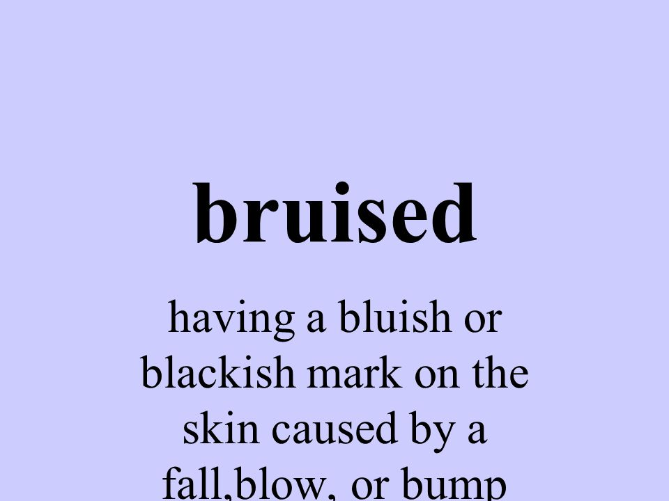 bruised having a bluish or blackish mark on the skin caused by a fall,blow, or bump