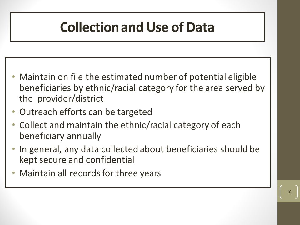 10 Collection and Use of Data Maintain on file the estimated number of potential eligible beneficiaries by ethnic/racial category for the area served by the provider/district Outreach efforts can be targeted Collect and maintain the ethnic/racial category of each beneficiary annually In general, any data collected about beneficiaries should be kept secure and confidential Maintain all records for three years