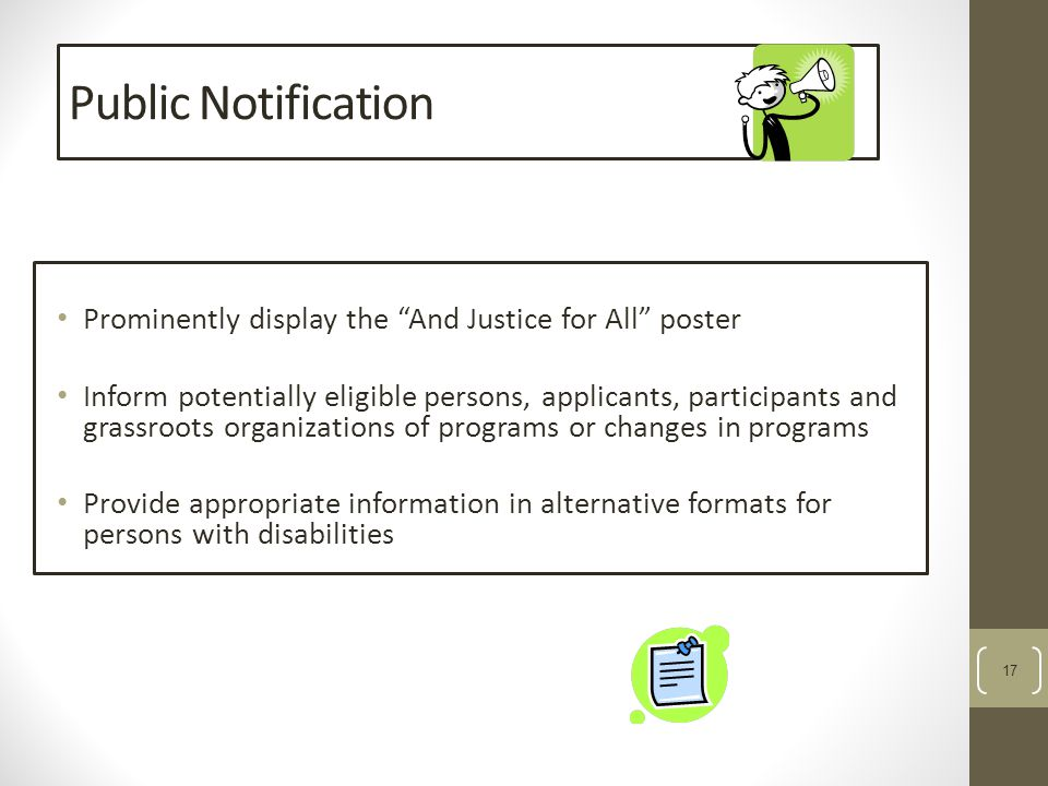 17 Public Notification Prominently display the And Justice for All poster Inform potentially eligible persons, applicants, participants and grassroots organizations of programs or changes in programs Provide appropriate information in alternative formats for persons with disabilities