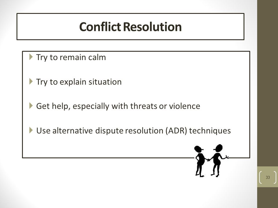 33 Conflict Resolution  Try to remain calm  Try to explain situation  Get help, especially with threats or violence  Use alternative dispute resolution (ADR) techniques
