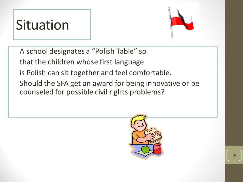 36 Situation A school designates a Polish Table so that the children whose first language is Polish can sit together and feel comfortable.