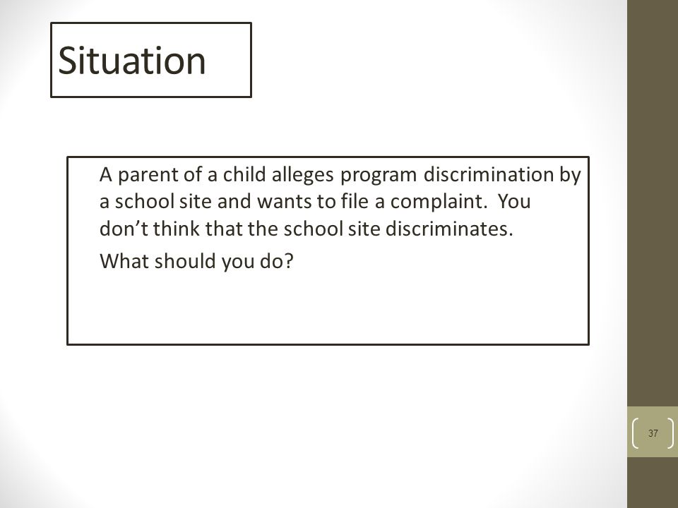 37 Situation A parent of a child alleges program discrimination by a school site and wants to file a complaint.