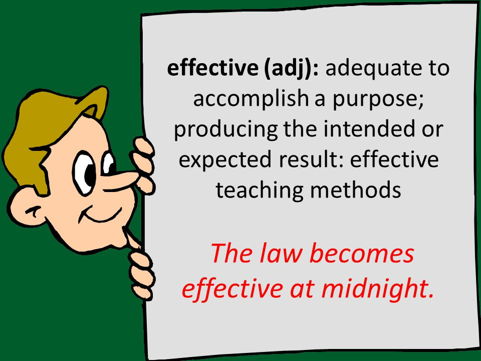 effective (adj): adequate to accomplish a purpose; producing the intended or expected result: effective teaching methods The law becomes effective at midnight.
