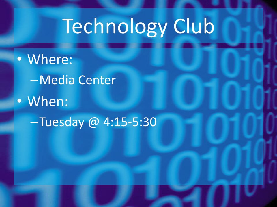 Technology Club Where: – Media Center When: – Tuesday @ 4:15-5:30