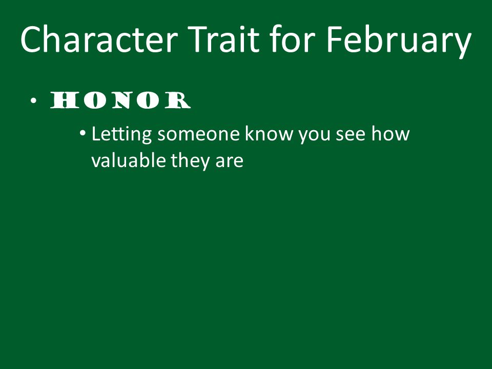 Character Trait for February Honor Letting someone know you see how valuable they are