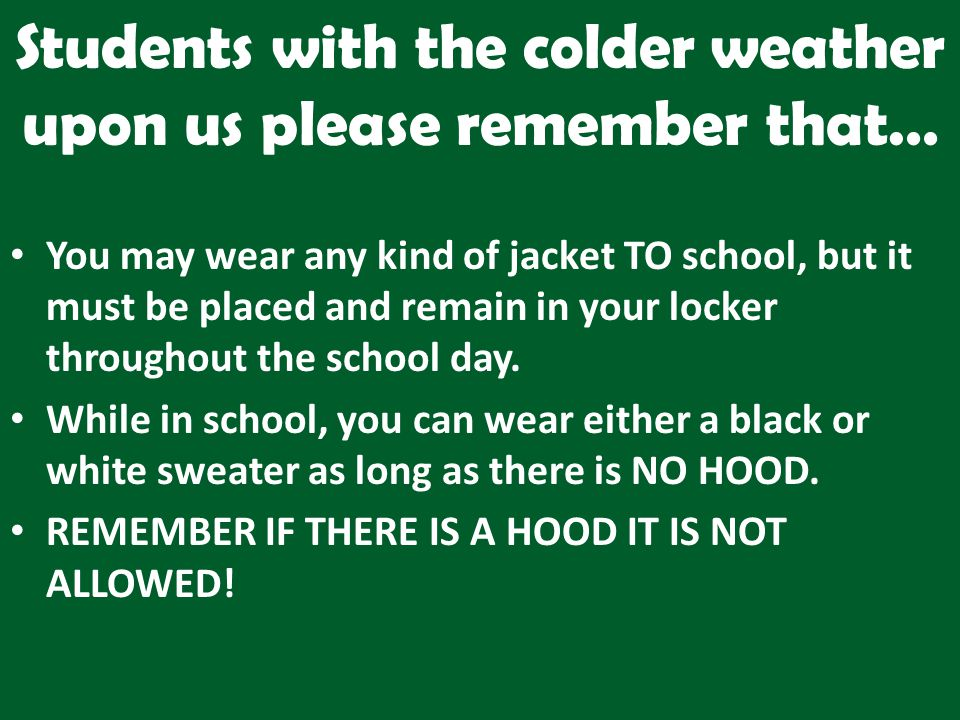 Students with the colder weather upon us please remember that… You may wear any kind of jacket TO school, but it must be placed and remain in your locker throughout the school day.
