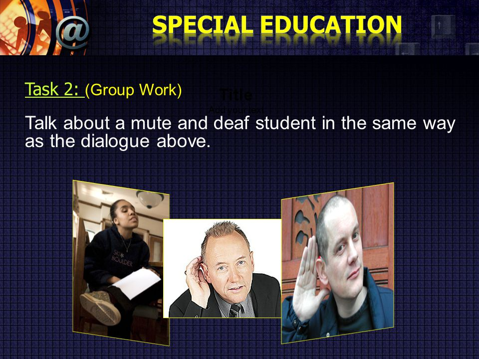 Title Add your text Task 2: ( Group Work) Talk about a mute and deaf student in the same way as the dialogue above.