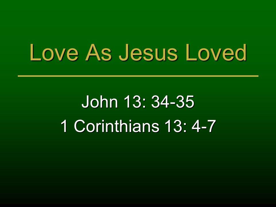 Love As Jesus Loved John 13: 34-35 1 Corinthians 13: 4-7