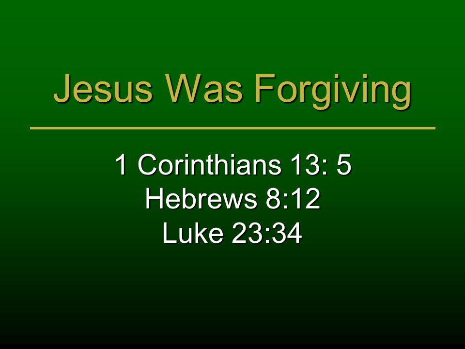 Jesus Was Forgiving 1 Corinthians 13: 5 Hebrews 8:12 Luke 23:34