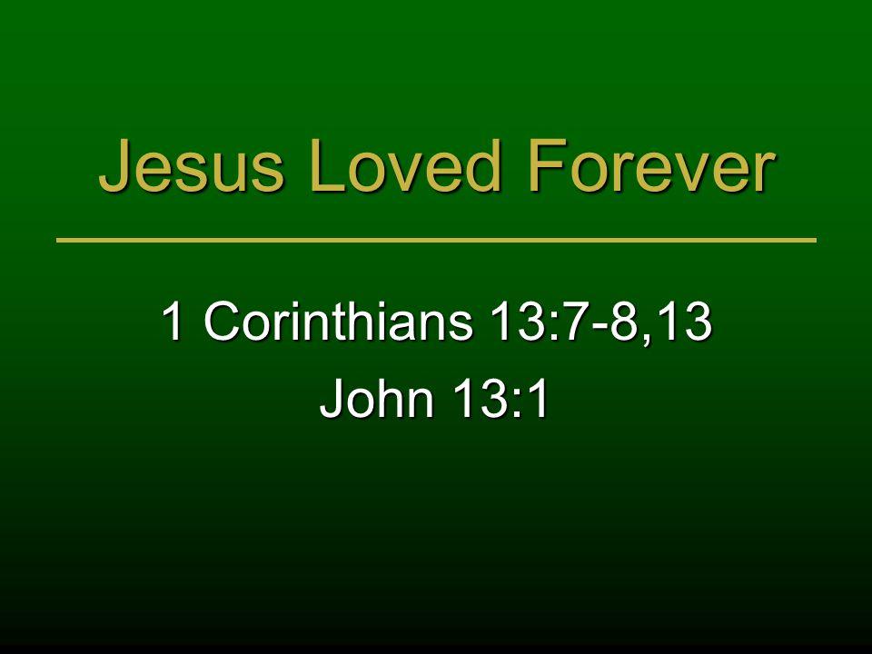 Jesus Loved Forever 1 Corinthians 13:7-8,13 John 13:1